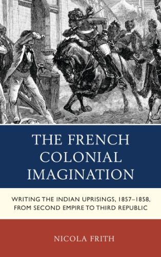 The French Colonial Imagination: Writing the Indian Uprisings, 1857-1858, from Second Empire to Third Republic (After the Empire: The Francophone World and Postcolonial France) (English Edition)