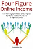 Four Figure Online Income: Two Ways to go from Zero to Four Figures Per Month via Your Own Store or Affiliate Business