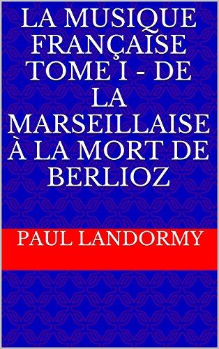 La Musique française Tome I - De la Marseillaise à la mort de Berlioz