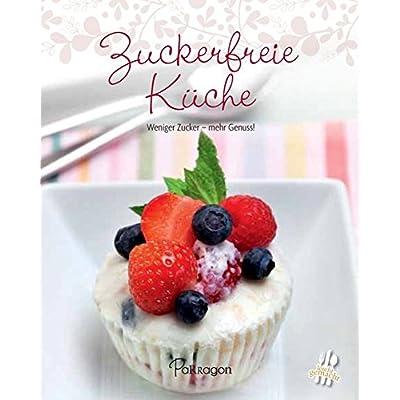 Leicht gemacht - 100 Rezepte - Zuckerfreie Küche: Weniger Zucker - mehr Genuss!