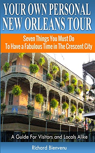 Your Own Personal New Orleans Tour (Travel Guide): Seven Things You Must Do To Have a Fabulous Time in The Crescent City - A Guide For Visitors and Locals Alike