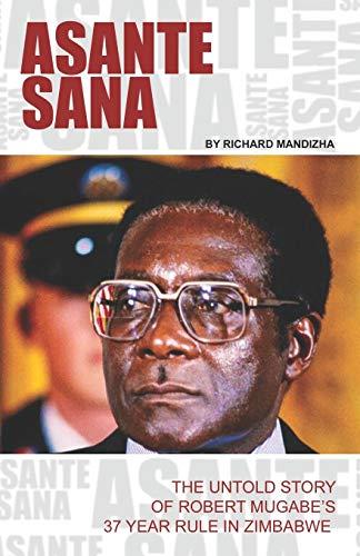 ASANTE SANA: THE UNTOLD STORY OF ROBERT MUGABE'S 37 YEAR RULE