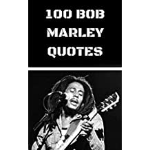 100 Bob Marley Quotes: 100 Interesting, Thoughtful And Wise Quotes By The Legendary Reggae Musician Bob Marley (English Edition)