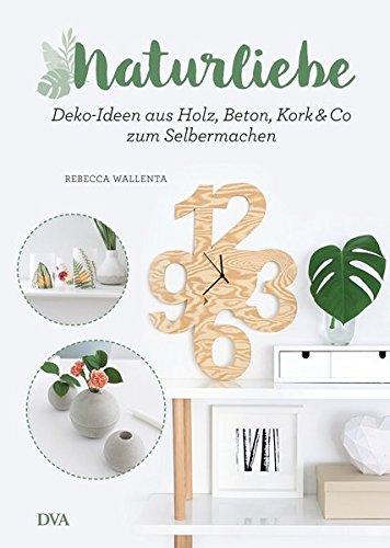 NaturLiebe: Deko-Ideen aus Holz, Beton, Leder, Kork & Co. zum Selbermachen