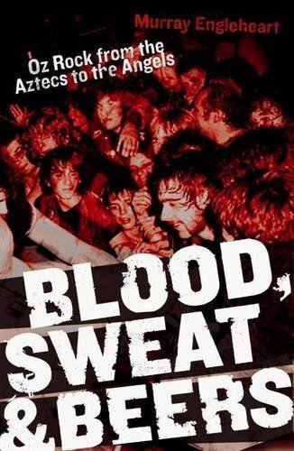 Blood, Sweat and Beers: Oz Rock from the Aztecs to Rose Tattoo by Murray Engleheart (2010-11-01)