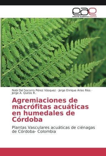 Agremiaciones de macrófitas acuáticas en humedales de Córdoba: Plantas Vasculares acuáticas de ciénagas de Córdoba- Colombia por Nabi Del Socorro Pérez Vásquez
