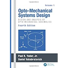 Opto-Mechanical Systems Design, Fourth Edition, Volume 1: Design and Analysis of Opto-Mechanical Assemblies