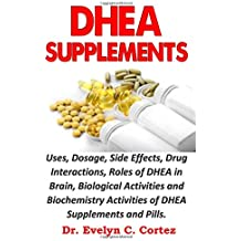 DHEA SUPPLEMENTS: Uses, Dosage, Side Effects, Drug Interactions, Roles of DHEA in Brain, Biological Activities and Biochemistry Activities of DHEA Supplements and Pills.