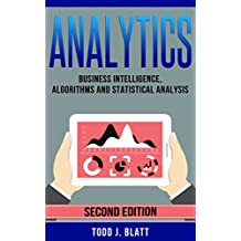 Analytics: Business Intelligence, Algorithms and Statistical Analysis (Predictive Analytics, Data Visualization, Data Analytics, Business Analytics, Decision ... Statistical Analysis) (English Edition)