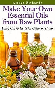 Make Your Own Essential Oils from Raw Plants: Using Oils & Herbs for Optimum Health (English Edition) par [Richards, Amber]