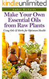 Make Your Own Essential Oils from Raw Plants: Using Oils & Herbs for Optimum Health (English Edition)
