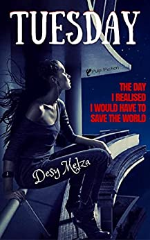 Tuesday: The Day I Realised I Would Have To Save The World (A New Bliss Book 1) by [Melza, Desy]