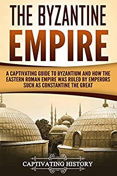 The Byzantine Empire: A Captivating Guide to Byzantium and How the Eastern Roman Empire Was Ruled by Emperors such as Constantine the Great and Justinian Descargar PDF Gratis