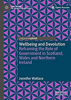 Wellbeing and Devolution: Reframing the Role of Government in Scotland, Wales and Northern Ireland (Wellbeing in Politics and Policy) (English Edition) de [Wallace, Jennifer]