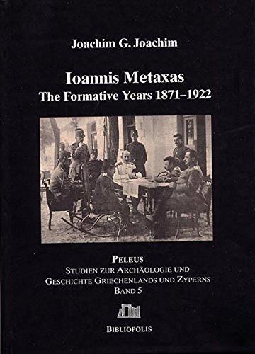 Ioannis Metaxas: The Formative Years 1871-1922 (PELEUS / Studien zur Archäologie und Geschichte Griechenlands und Zyperns, Band 5)