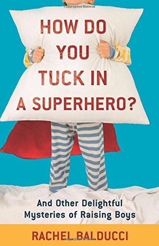 How Do You Tuck In a Superhero?: And Other Delightful Mysteries Of Raising Boys (Spire Books): Written by Rachel Balducci, 2010 Edition, Publisher: Revell [Paperback]