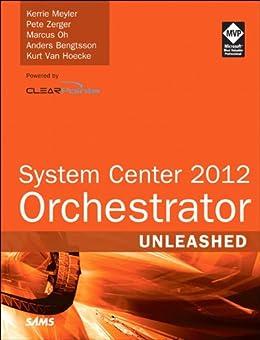 System Center 2012 Orchestrator Unleashed von [Meyler, Kerrie, Zerger, Pete, Oh, Marcus, Bengtsson, Anders, Van Hoecke, Kurt]