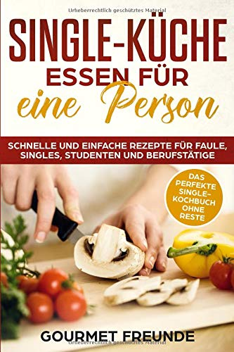 SINGLE-KÜCHE: Essen für eine Person. Schnelle und einfache Rezepte für Faule, Singles, Studenten und Berufstätige: Das perfekte Single-Kochbuch ohne Reste - Le Gourmet-küche