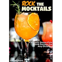 ROCK THE MOCKTAILS: Fantastic Booze-Free Drink Recipes For Any Occasion (English Edition)