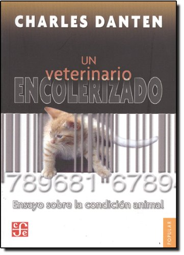 Un Veterinario Encolerizado: Ensayo Sobre la Condicion Animal (Coleccion Popular) por Charles Danten