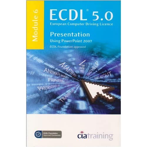[ECDL Syllabus 5.0 Module 6 Presentation Using PowerPoint 2007: Module 6] [By: CiA Training Ltd.] [May, 2009]