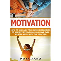 Motivation: How to Unleash Your Inner Motivation to Achieve Everything You Have Ever Wanted and Enjoy the Process: Volume 1