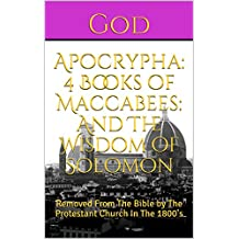 Apocrypha: 4 Books of Maccabees:  And The Wisdom of Solomon: Removed From The Bible by The Protestant Church In The 1800's (English Edition)