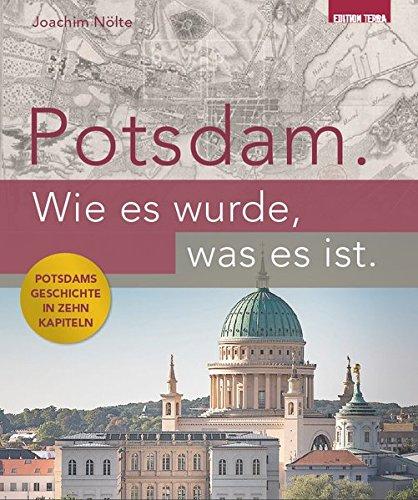 Potsdam. Wie es wurde, was es ist.: Potsdams Geschichte in zehn Kapiteln (Kleinen Garten In Brücken)
