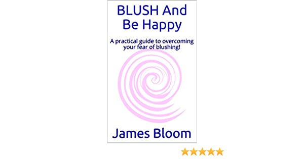 Blush and be happy a practical guide to overcoming your fear of blush and be happy a practical guide to overcoming your fear of blushing ebook james bloom amazon kindle store fandeluxe Choice Image