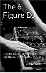 The 6 Figure DJ: UNIQUE HACKS TO LAND HIGH-PAYING INTERNATIONAL DJ JOBS (English Edition)