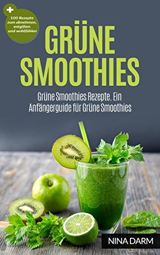 Grüne Smoothies: Grüne Smoothies Rezepte. Ein Anfängerguide für Grüne Smoothies + 100 Rezepte zum abnehmen, entgiften und wohlfühlen (Grüne Smoothies,Gesundheit,abnehmen, entgiften) - Das Natürliche Kokoswasser