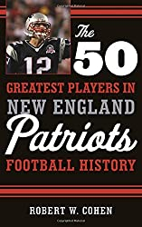 The 50 Greatest Players in New England Patriots Football History by Robert W. Cohen (2015-11-15)