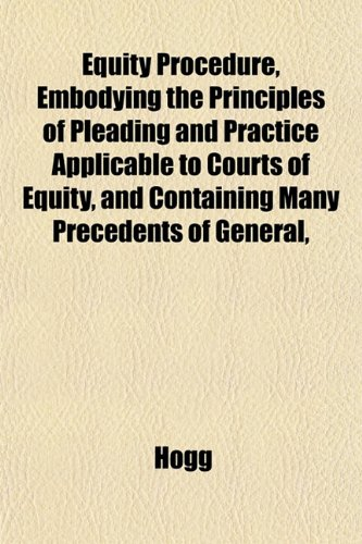 Equity Procedure, Embodying the Principles of Pleading and Practice Applicable to Courts of Equity and Containing Many Precedents of General