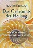 Das Geheimnis der Heilung: Wie altes Wissen die Medizin verändert - Joachim Faulstich