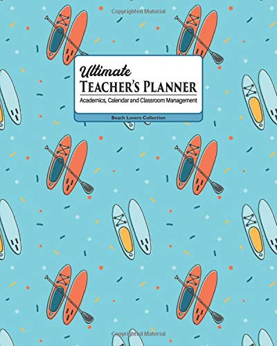 Ultimate Teacher's Planner: Sporty SUP Stand Up Paddle Themed. Academics, Calendar and Classroom Management Tool for Kindergarten, Elementary, High ... (Beach Lovers Collection, Band 3) (Collection Vacation Ultimate)
