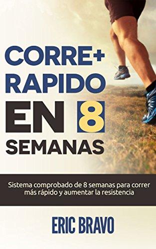 Cómo correr más rápido en 8 semanas - Programa para correr más rápido y aumentar la resistencia en el running: Incluye programas de entrenamiento para media maratón y maratón por Eric Bravo