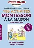 150 activités Montessori à la maison, c'est malin: Pour les 0-6 ans, Un enfant autonome, confiant et épanoui. INÉDIT : 5 activités filmées à l'école Montessori