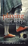 Front cover for the book Playing for Keeps (Glasgow Lads Book 1) by Avery Cockburn