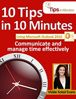 10 Tips in 10 Minutes using Microsoft Outlook 2010 (Tips in Minutes using Windows 7 & Office 2010 Book 6) by [Evans, Vickie Sokol]