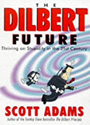 THE DILBERT FUTURE. Thriving on Stupidity in the 21st Century