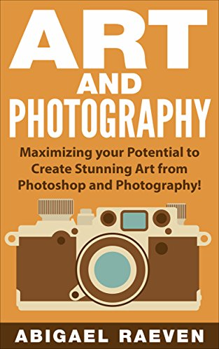 ART AND PHOTOGRAPHY: Maximizing Your Potential to Create Stunning Art from Photoshop and Photography! (Photography and Photoshop, Image Effects, Art of Photography, Photoshop Effects)