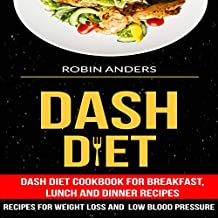 Dash Diet: Dash Diet Cookbook For Breakfast, Lunch And Dinner Recipes