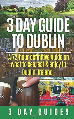 3 Day Guide to Dublin: A 72-hour Definitive Guide on What to See, Eat and Enjoy in Dublin, Ireland: Volume 11 (3 Day Travel Guides)