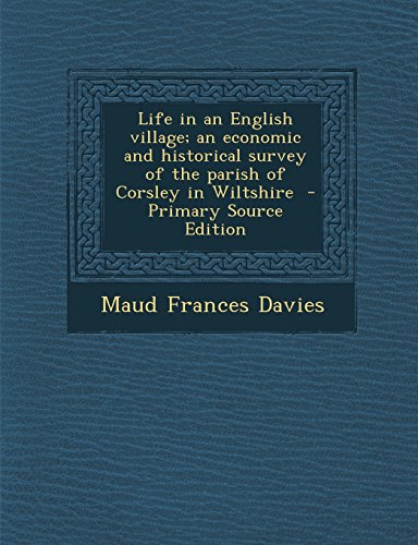 Life in an English village; an economic and historical survey of the parish of Corsley in Wiltshire  - Primary Source Edition