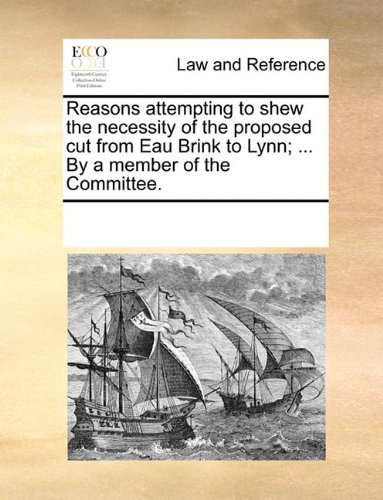 Reasons attempting to shew the necessity of the proposed cut from Eau Brink to Lynn; ... By a member of the Committee.