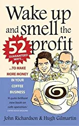 Wake up and smell the profit: 2nd edition: 52 Guaranteed Ways to Make More Money in Your Coffee Business