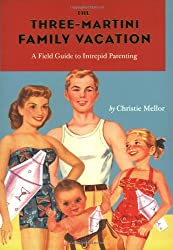 The Three-Martini Family Vacation: A Field Guide to Intrepid Parenting by Christie Mellor (2007-04-26)