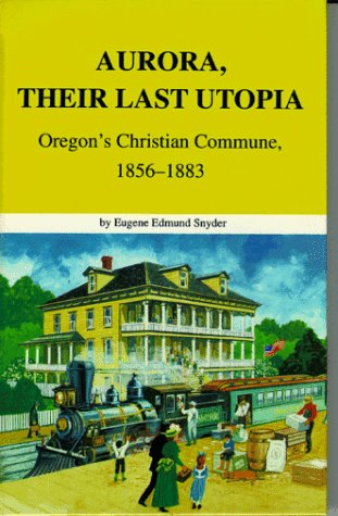 Aurora, Their Last Utopia: Oregon's Christian Commune, 1856-1883