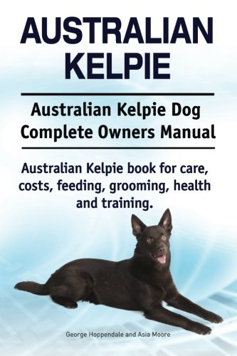 Australian Kelpie. Australian Kelpie Dog Complete Owners Manual. Australian Kelpie book for care, costs, feeding, grooming, health and training.