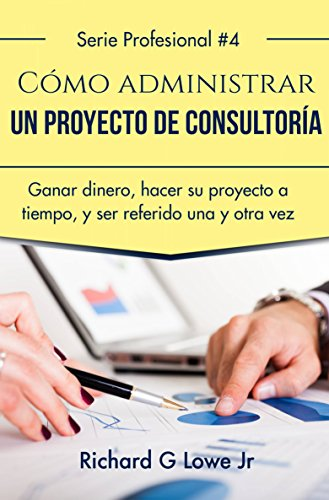 Cómo administrar un proyecto de consultoría por Richard G Lowe Jr